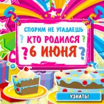 А спорим не угадаете, у кого день рождения 6 июня?